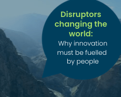 Disruptors changing the world: Why innovation must be fuelled by people